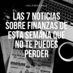 Las 7 noticias sobre finanzas de esta semana que no te puedes perder (10 de mayo)