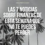 Las 7 noticias sobre finanzas de esta semana que no te puedes perder (12 de julio)