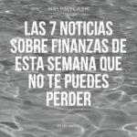 Las 7 noticias sobre finanzas de esta semana que no te puedes perder (23 de agosto)