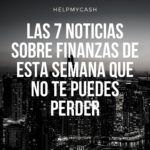 Las 7 noticias sobre finanzas de esta semana que no te puedes perder (6 de septiembre)