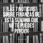 Las 7 noticias sobre finanzas de esta semana que no te puedes perder (13 de septiembre)