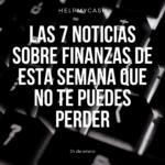 Las 7 noticias sobre finanzas de esta semana que no te puedes perder (24 de enero)