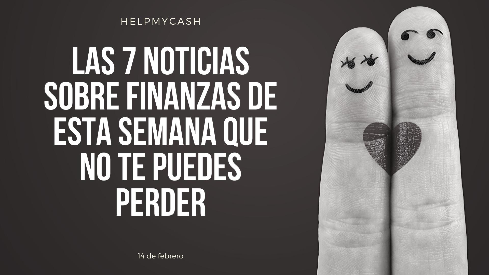 Las 7 noticias sobre finanzas de esta semana que no te puedes perder (14 de febrero)