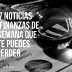 Las 7 noticias sobre finanzas de esta semana que no te puedes perder (27 de marzo)