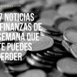 Las 7 noticias sobre finanzas de esta semana que no te puedes perder (5 de junio)