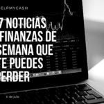 Las 7 noticias sobre finanzas de esta semana que no te puedes perder (31 de julio)