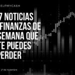 Las 7 noticias sobre finanzas de esta semana que no te puedes perder (27 de noviembre)